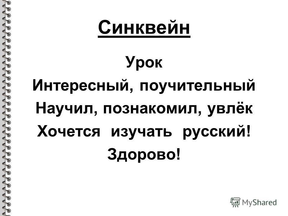 Синквейн Урок Интересный, поучительный Научил, познакомил, увлёк Хочется изучать русский! Здорово!