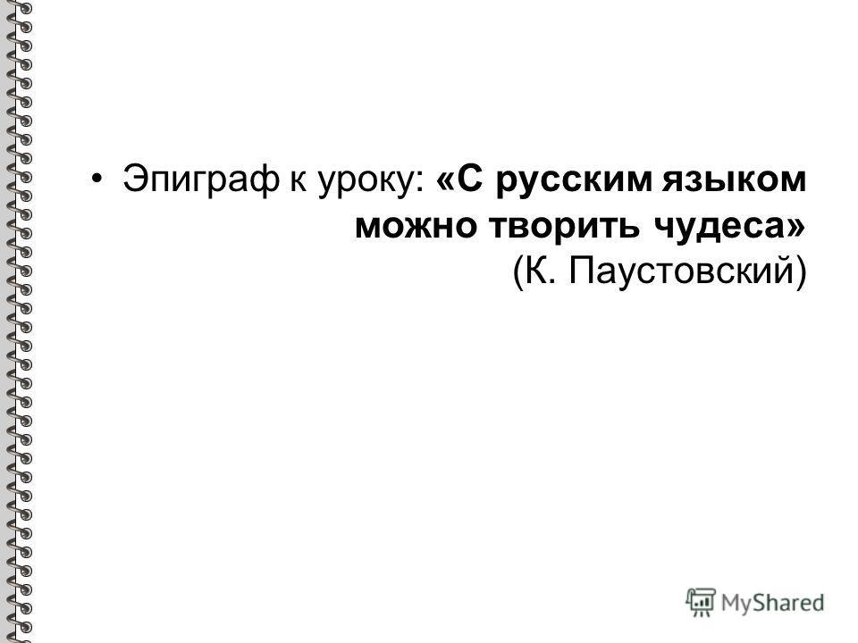 Эпиграф к уроку: «С русским языком можно творить чудеса» (К. Паустовский)