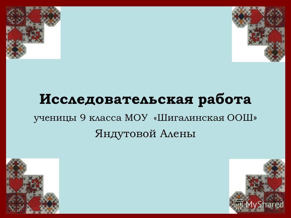 Исследовательская работа ученицы 9 класса МОУ «Шигалинская ООШ » Яндутовой Алены