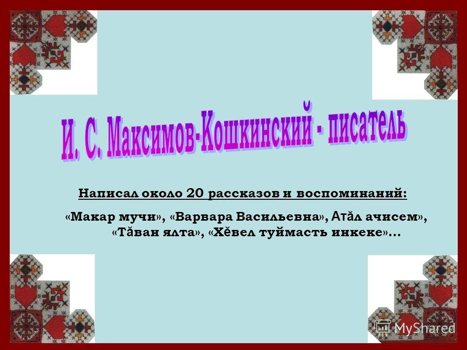Написал около 20 рассказов и воспоминаний: «Макар мучи», «Варвара Васильевна», Атă л ачисем», «Т ă ван ялта», «Х ĕ вел туймасть инкеке»…