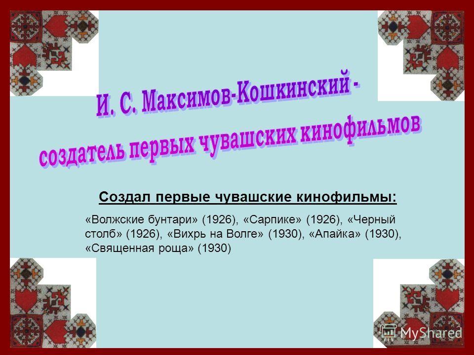 Создал первые чувашские кинофильмы: «Волжские бунтари» (1926), «Сарпике» (1926), «Черный столб» (1926), «Вихрь на Волге» (1930), «Апайка» (1930), «Священная роща» (1930)