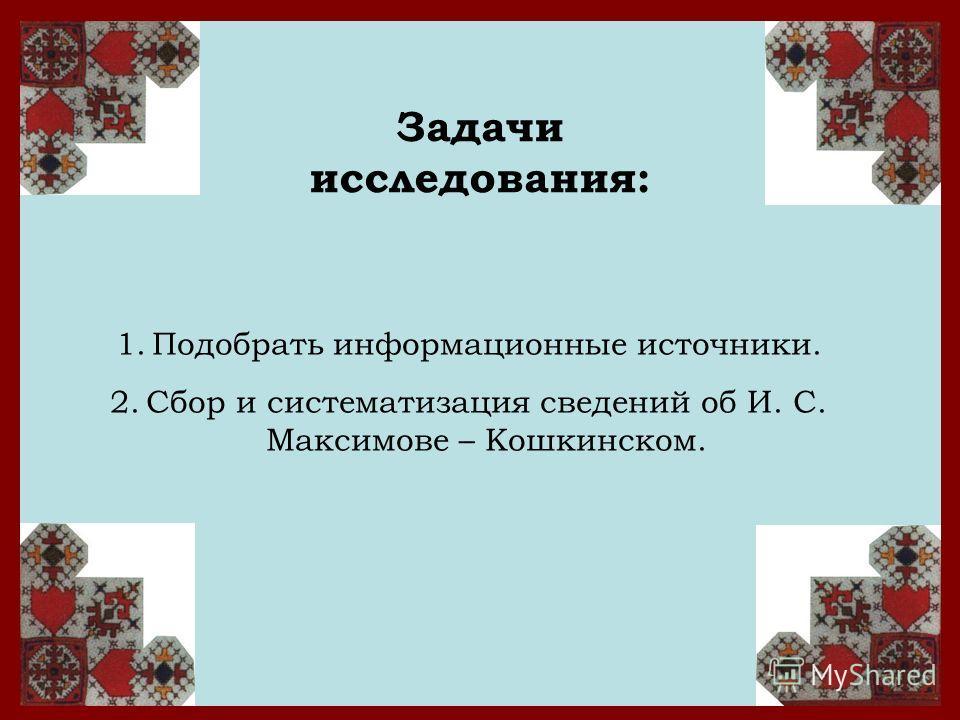 Задачи исследования: 1.Подобрать информационные источники. 2.Сбор и систематизация сведений об И. С. Максимове – Кошкинском.