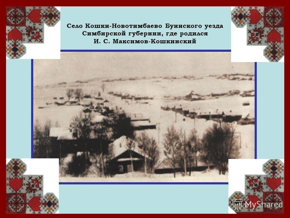 Село Кошки-Новотимбаево Буинского уезда Симбирской губернии, где родился И. С. Максимов-Кошкинский