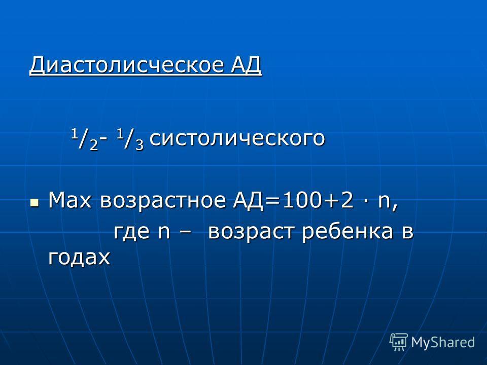 Диастолисческое АД 1 / 2 - 1 / 3 систолического 1 / 2 - 1 / 3 систолического Мах возрастное АД=100+2 · n, Мах возрастное АД=100+2 · n, где n – возраст ребенка в годах где n – возраст ребенка в годах