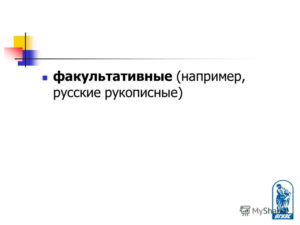 факультативные (например, русские рукописные)