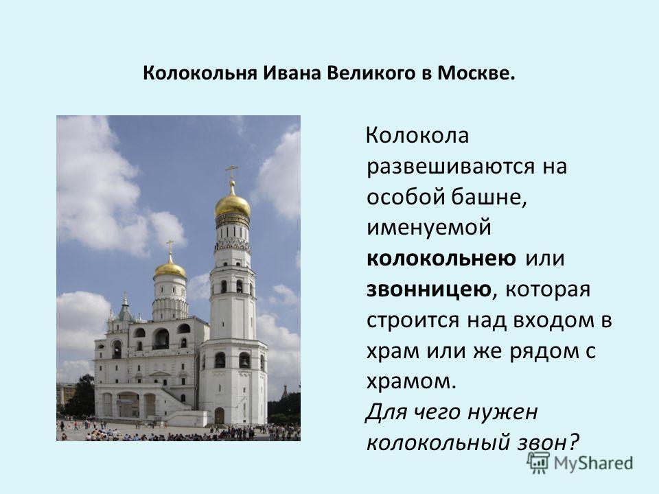 Колокольня Ивана Великого в Москве. Колокола развешиваются на особой башне, именуемой колокольнею или звонницею, которая строится над входом в храм или же рядом с храмом. Для чего нужен колокольный звон?