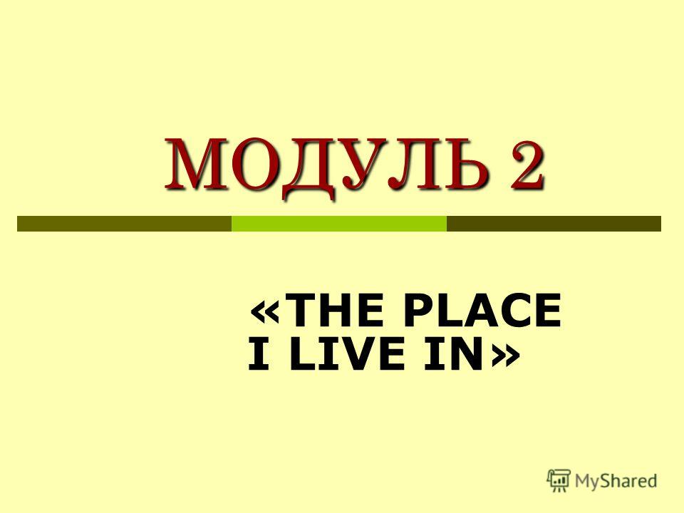 МОДУЛЬ 2 МОДУЛЬ 2 «THE PLACE I LIVE IN»