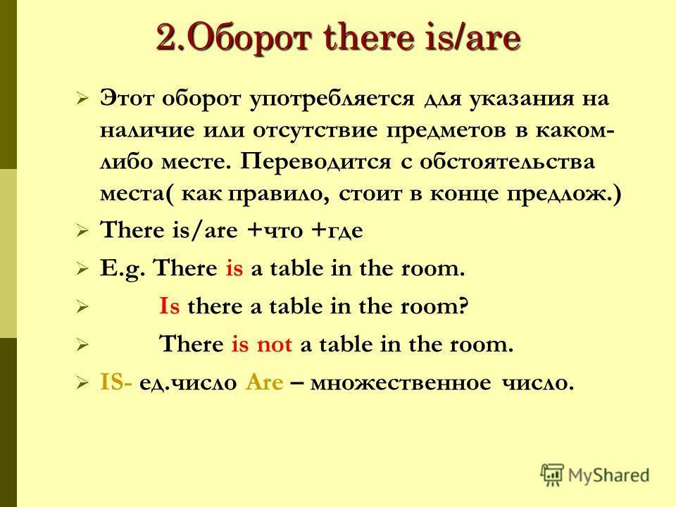 2.Оборот there is/are Этот оборот употребляется для указания на наличие или отсутствие предметов в каком- либо месте. Переводится с обстоятельства места( как правило, стоит в конце предлож.) There is/are +что +где E.g. There is a table in the room. I