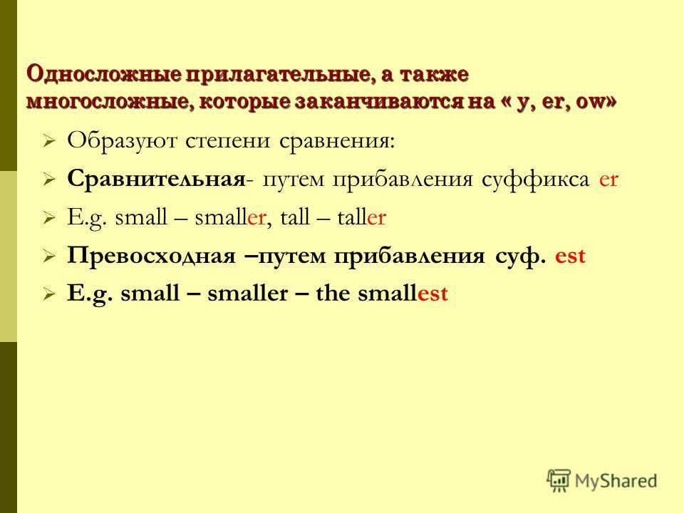 Односложные прилагательные, а также многосложные, которые заканчиваются на « y, er, ow» Образуют степени сравнения: Сравнительная- путем прибавления суффикса er E.g. small – smaller, tall – taller Превосходная –путем прибавления суф. est E.g. small –