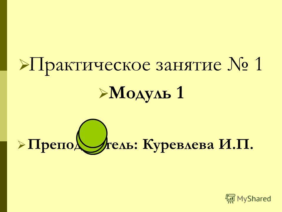Практическое занятие 1 Модуль 1 Преподаватель: Куревлева И.П.
