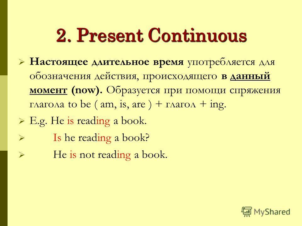 2. Present Continuous Настоящее длительное время употребляется для обозначения действия, происходящего в данный момент (now). Образуется при помощи спряжения глагола to be ( am, is, are ) + глагол + ing. E.g. He is reading a book. Is he reading a boo