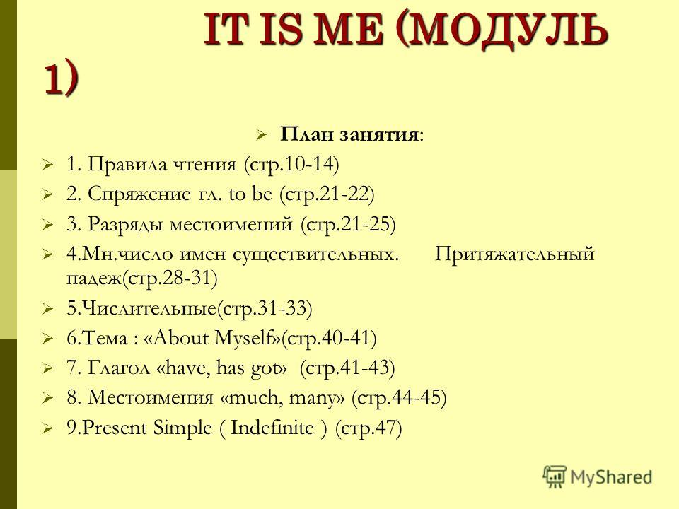 IT IS ME (МОДУЛЬ 1) IT IS ME (МОДУЛЬ 1) План занятия: 1. Правила чтения (стр.10-14) 2. Спряжение гл. to be (стр.21-22) 3. Разряды местоимений (стр.21-25) 4.Мн.число имен существительных. Притяжательный падеж(стр.28-31) 5.Числительные(стр.31-33) 6.Тем