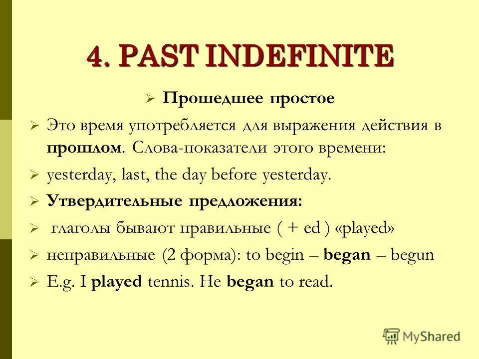 4. PAST INDEFINITE Прошедшее простое Это время употребляется для выражения действия в прошлом. Слова-показатели этого времени: yesterday, last, the day before yesterday. Утвердительные предложения: глаголы бывают правильные ( + ed ) «played» неправил