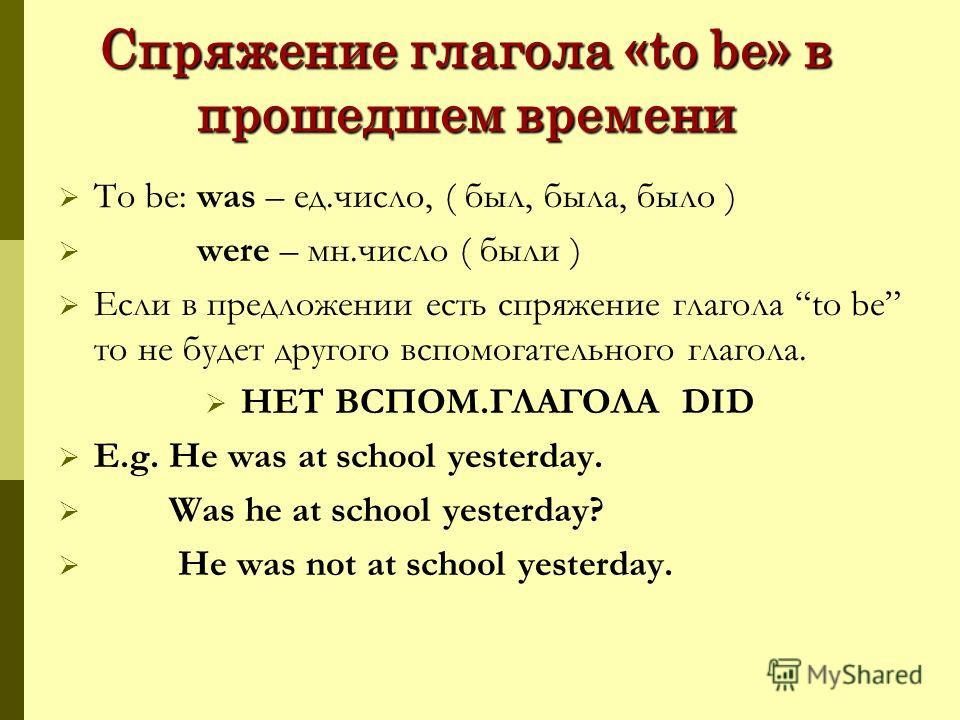 Спряжение глагола «to be» в прошедшем времени To be: was – ед.число, ( был, была, было ) were – мн.число ( были ) Если в предложении есть спряжение глагола to be то не будет другого вспомогательного глагола. НЕТ ВСПОМ.ГЛАГОЛА DID E.g. He was at schoo