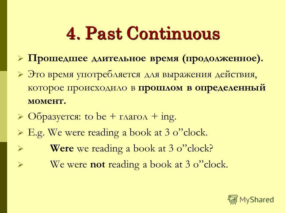 4. Past Continuous Прошедшее длительное время (продолженное). Это время употребляется для выражения действия, которое происходило в прошлом в определенный момент. Образуется: to be + глагол + ing. E.g. We were reading a book at 3 oclock. Were we read