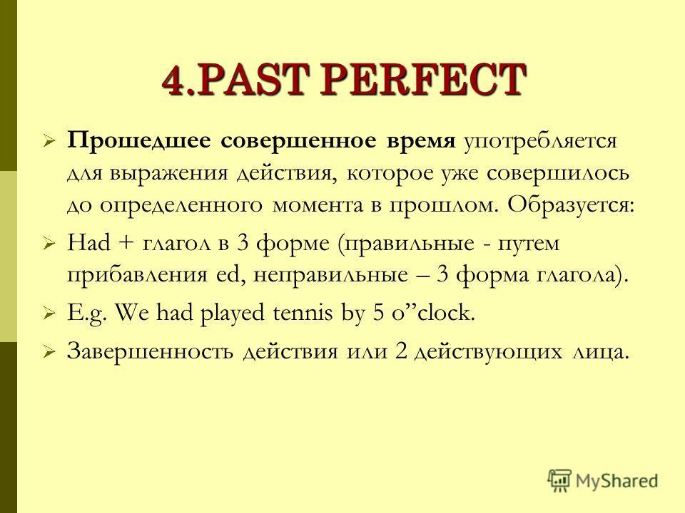 4.PAST PERFECT Прошедшее совершенное время употребляется для выражения действия, которое уже совершилось до определенного момента в прошлом. Образуется: Had + глагол в 3 форме (правильные - путем прибавления ed, неправильные – 3 форма глагола). E.g.