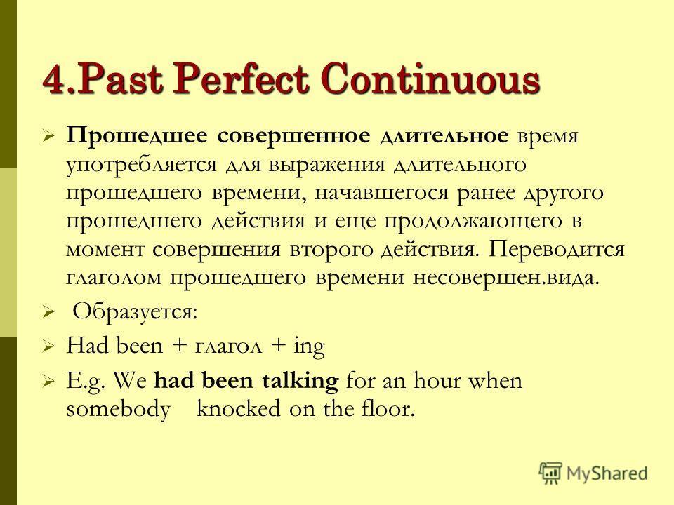 4.Past Perfect Continuous Прошедшее совершенное длительное время употребляется для выражения длительного прошедшего времени, начавшегося ранее другого прошедшего действия и еще продолжающего в момент совершения второго действия. Переводится глаголом