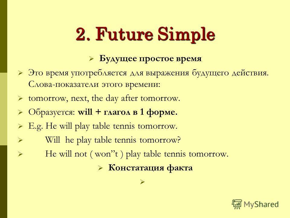 2. Future Simple Будущее простое время Это время употребляется для выражения будущего действия. Слова-показатели этого времени: tomorrow, next, the day after tomorrow. Образуется: will + глагол в 1 форме. E.g. He will play table tennis tomorrow. Will