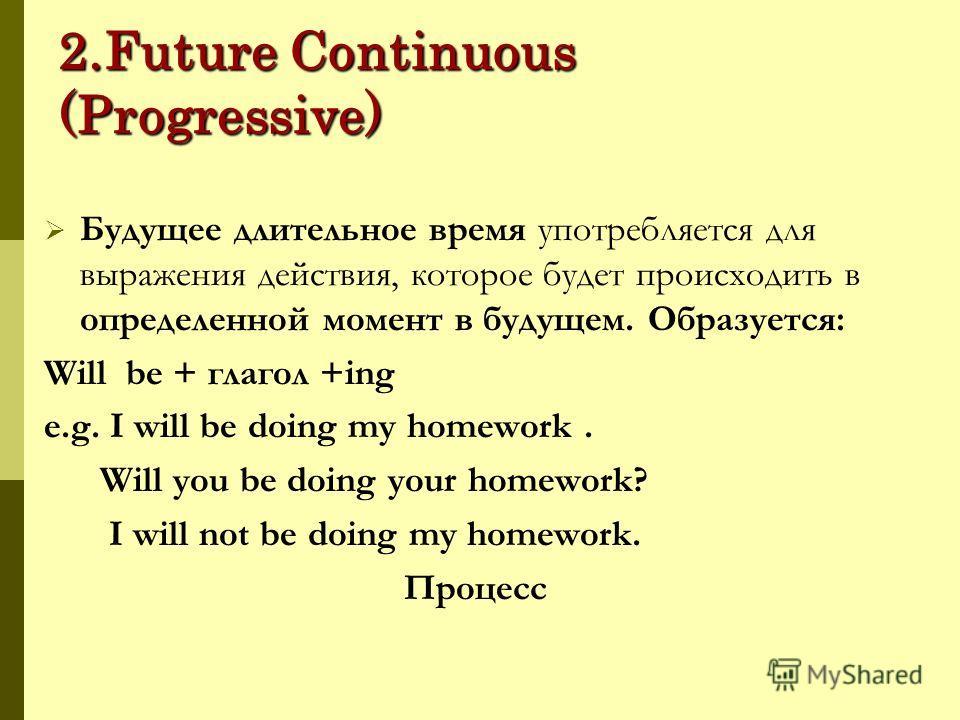 2.Future Continuous (Progressive) Будущее длительное время употребляется для выражения действия, которое будет происходить в определенной момент в будущем. Образуется: Will be + глагол +ing e.g. I will be doing my homework. Will you be doing your hom