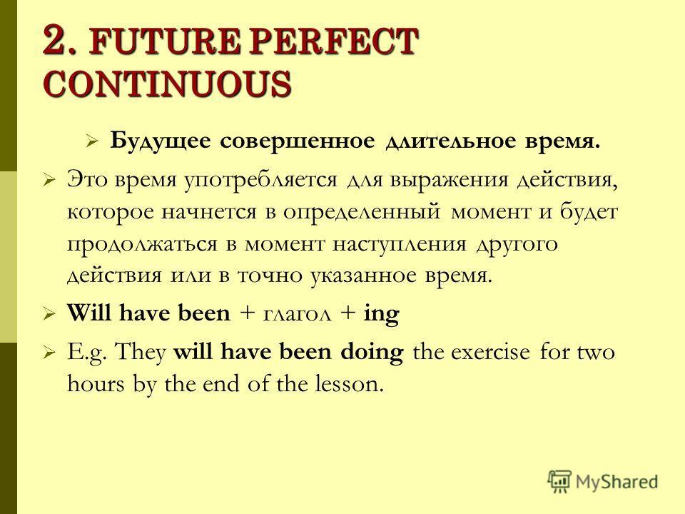 2. FUTURE PERFECT CONTINUOUS Будущее совершенное длительное время. Это время употребляется для выражения действия, которое начнется в определенный момент и будет продолжаться в момент наступления другого действия или в точно указанное время. Will hav