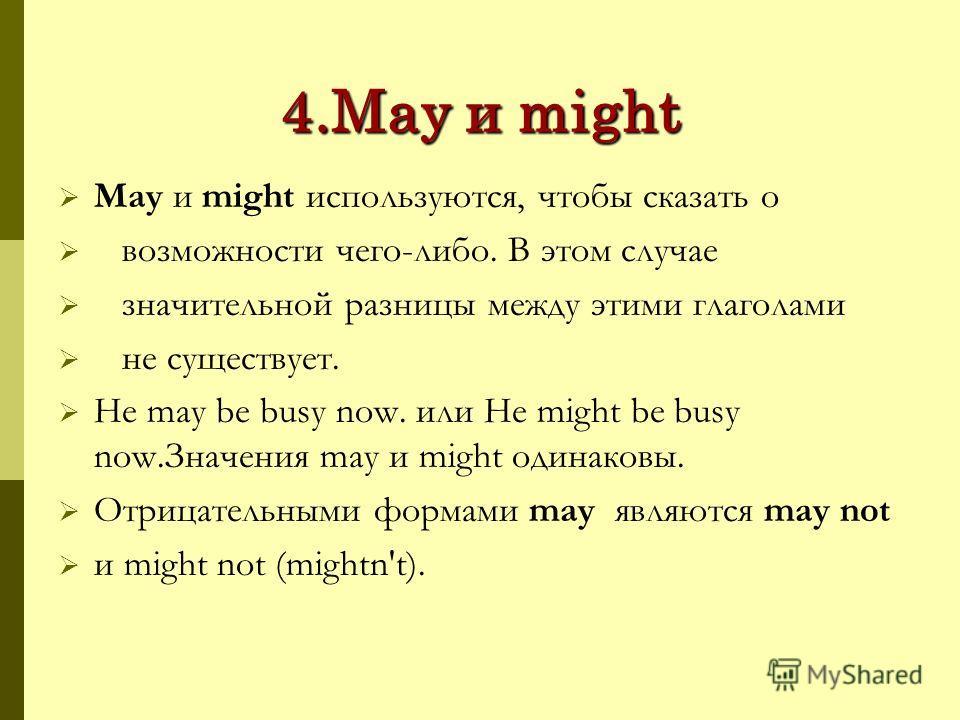 4.May и might May и might используются, чтобы сказать о возможности чего-либо. В этом случае значительной разницы между этими глаголами не существует. He may be busy now. или He might be busy now.Значения may и might одинаковы. Отрицательными формами
