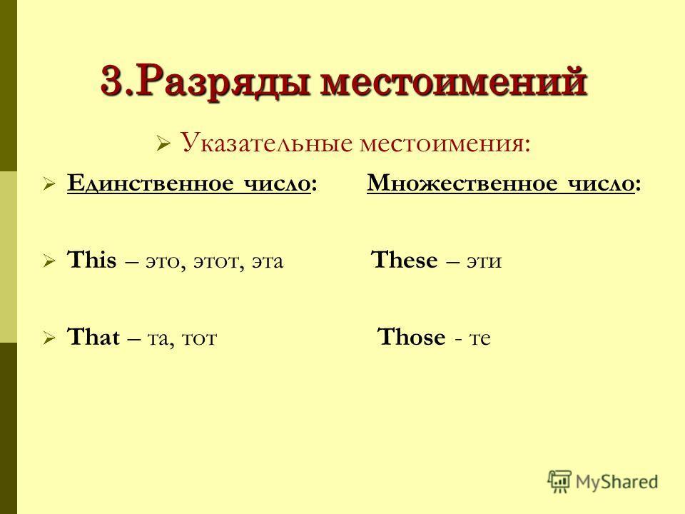 3.Разряды местоимений Указательные местоимения: Единственное число: Множественное число: This – это, этот, эта These – эти That – та, тот Those - те