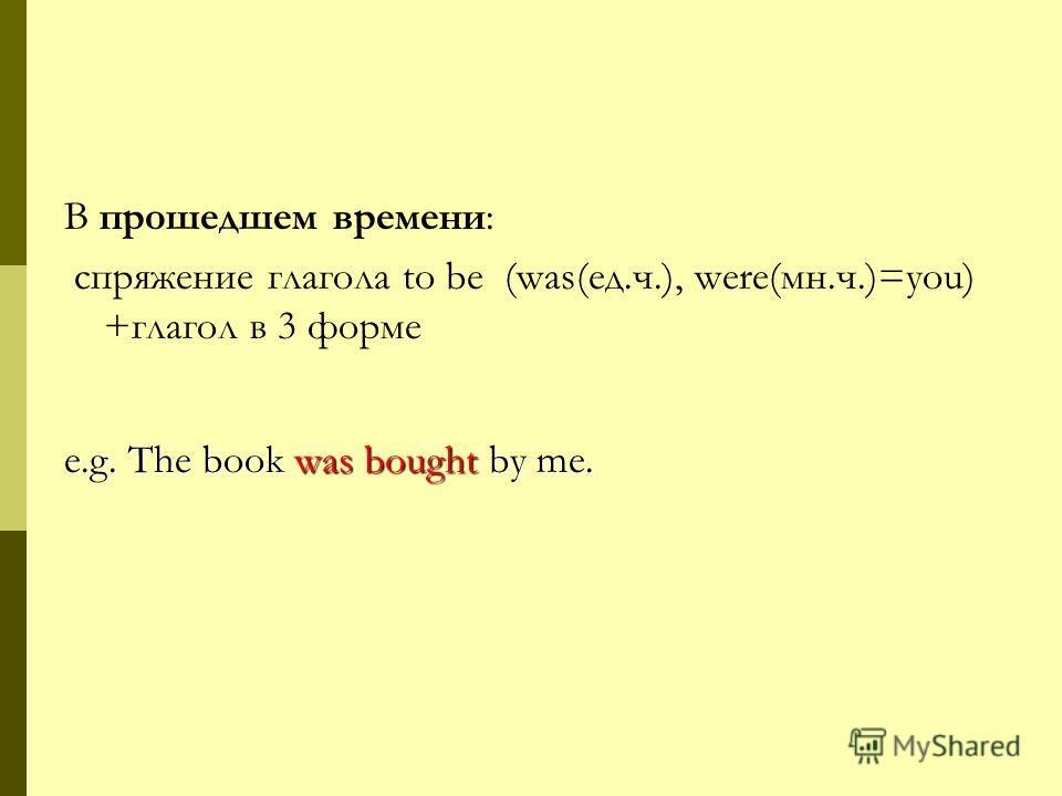 В прошедшем времени: спряжение глагола to be (was(ед.ч.), were(мн.ч.)=you) +глагол в 3 форме e.g. The book was bought by me.