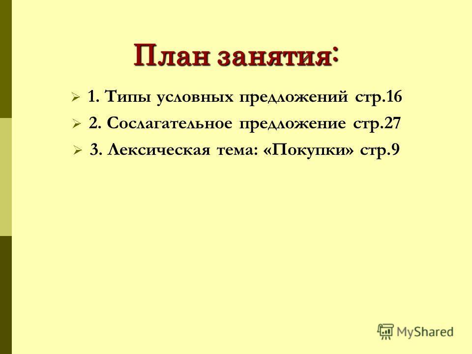 План занятия: 1. Типы условных предложений стр.16 2. Сослагательное предложение стр.27 3. Лексическая тема: «Покупки» стр.9