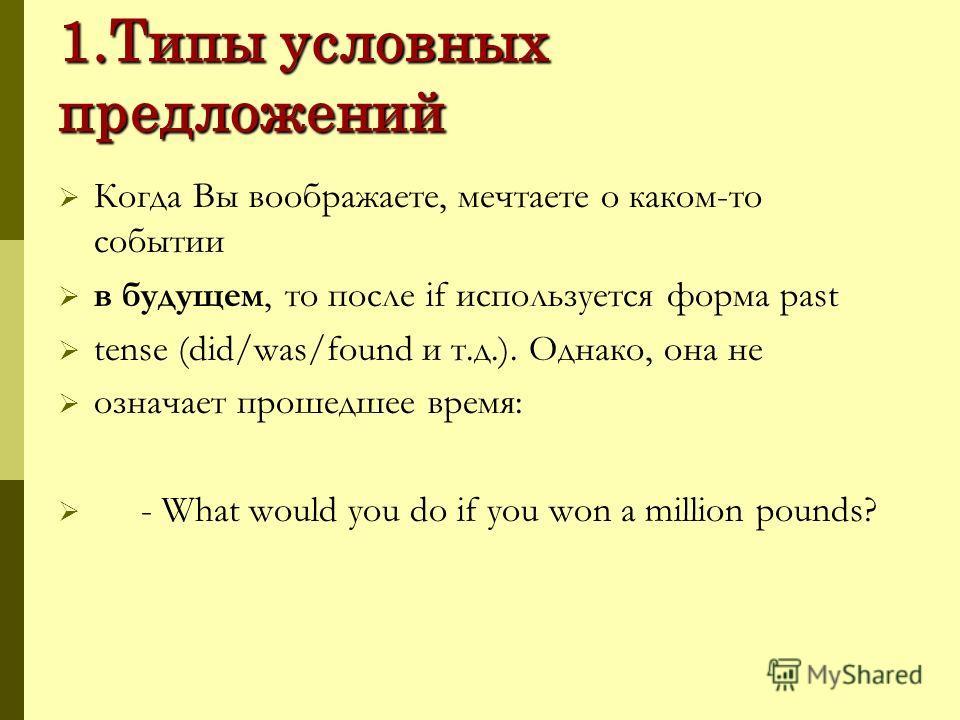 1.Типы условных предложений Когда Вы воображаете, мечтаете о каком-то событии в будущем, то после if используется форма past tense (did/was/found и т.д.). Однако, она не означает прошедшее время: - What would you do if you won a million pounds?