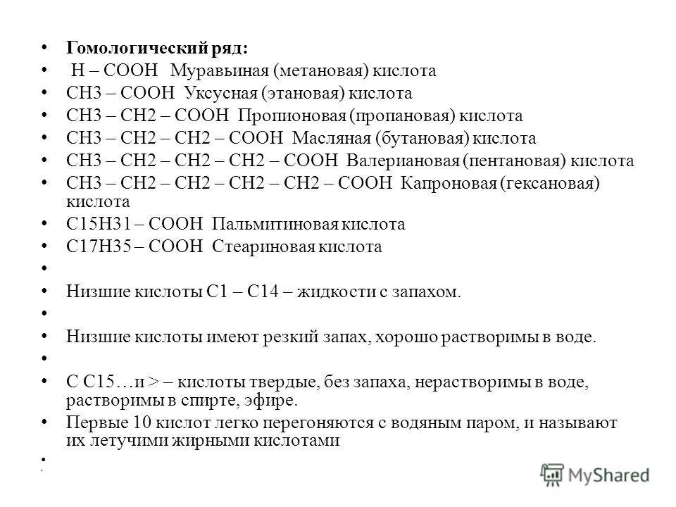 Гомологический ряд: Н – СООН Муравьиная (метановая) кислота СН3 – СООН Уксусная (этановая) кислота СН3 – СН2 – СООН Пропионовая (пропановая) кислота СН3 – СН2 – СН2 – СООН Масляная (бутановая) кислота СН3 – СН2 – СН2 – СН2 – СООН Валериановая (пентан
