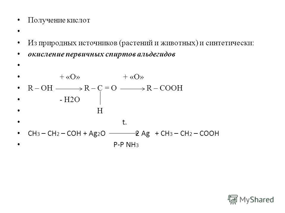 Получение кислот Из природных источников (растений и животных) и синтетически: окисление первичных спиртов альдегидов + «О» + «О» R – ОН R – С = О R – СООН - Н2О H t. СН 3 – СН 2 – СОН + Ag 2 О 2 Ag + СН 3 – СН 2 – СООН Р-Р NH 3