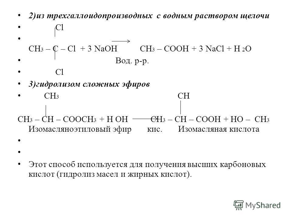 2)из трехгаллоидопроизводных с водным раствором щелочи Cl СН 3 – С – Cl + 3 NaOH СН 3 – СООН + 3 NaCl + H 2 O Вод. р-р. Cl 3)гидролизом сложных эфиров СН 3 СН СН 3 – СН – СООСН 3 + Н ОН СН 3 – СН – СООН + НО – СН 3 Изомасляноэтиловый эфир кис. Изомас