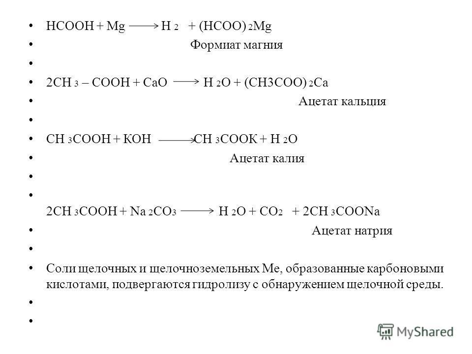 Формиат магния 2СН 3 – СООН + СаО Н 2 О + (СН3СОО) 2 Са Ацетат кальция СН 3 СООН + КОН СН 3 СООК + Н 2 О Ацетат калия 2СН 3 СООН + Na 2 CO 3 Н 2 О + СО 2 + 2СН 3 СООNa Ацетат натрия Соли щелочных и щелочноземельных Ме, образованные карбоновыми кислот