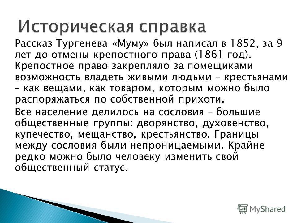 Рассказ Тургенева «Муму» был написал в 1852, за 9 лет до отмены крепостного права (1861 год). Крепостное право закрепляло за помещиками возможность владеть живыми людьми – крестьянами – как вещами, как товаром, которым можно было распоряжаться по соб