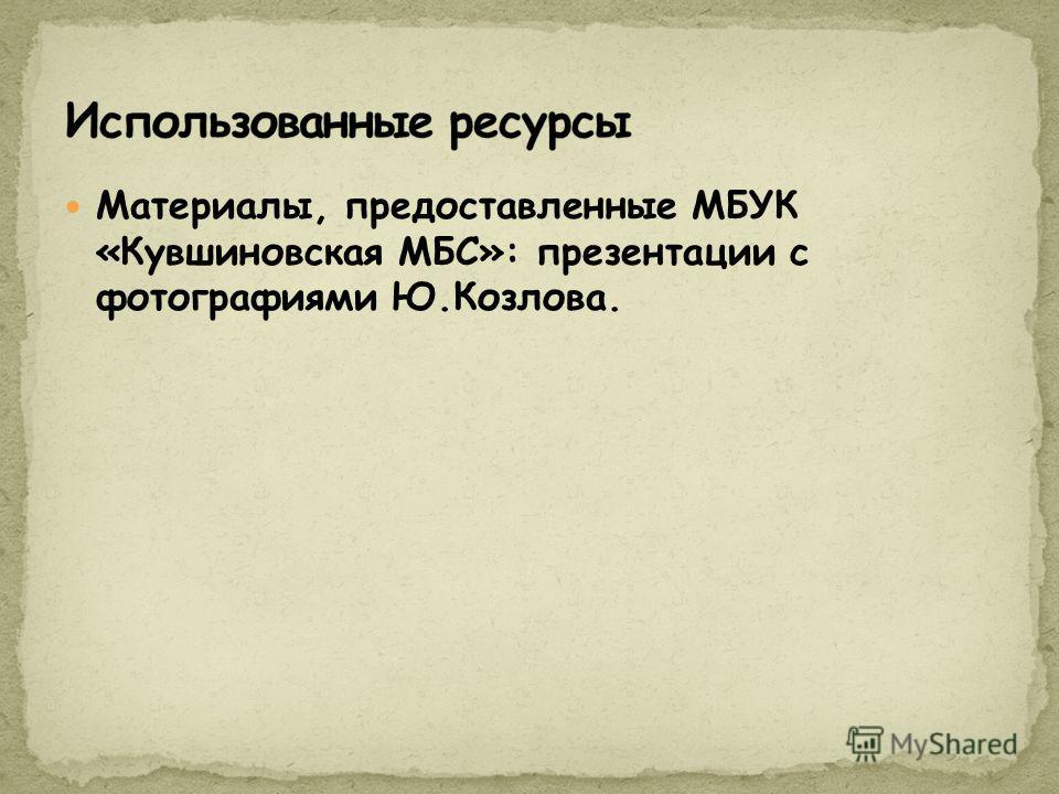 Материалы, предоставленные МБУК «Кувшиновская МБС»: презентации с фотографиями Ю.Козлова.