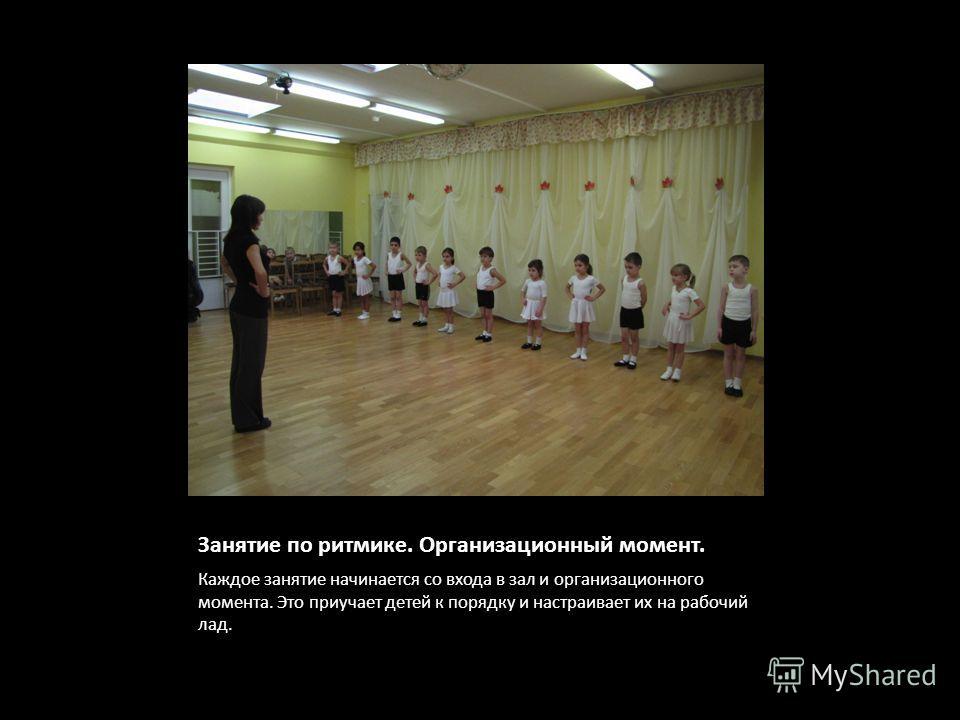Занятие по ритмике. Организационный момент. Каждое занятие начинается со входа в зал и организационного момента. Это приучает детей к порядку и настраивает их на рабочий лад.