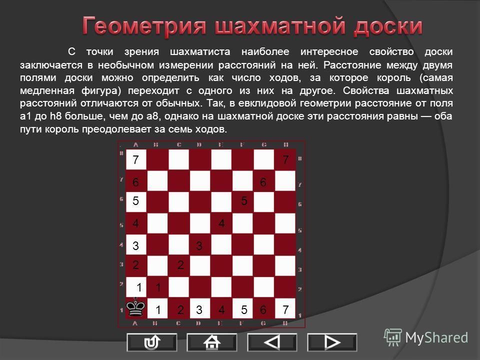 С точки зрения шахматиста наиболее интересное свойство доски заключается в необычном измерении расстояний на ней. Расстояние между двумя полями доски можно определить как число ходов, за которое король (самая медленная фигура) переходит с одного из н
