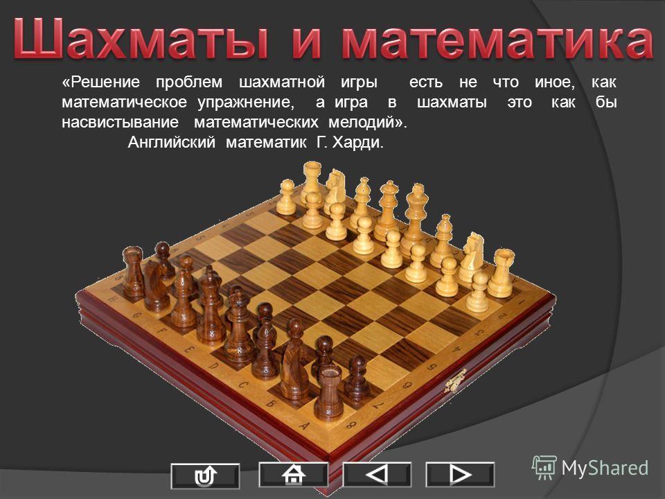 «Решение проблем шахматной игры есть не что иное, как математическое упражнение, а игра в шахматы это как бы насвистывание математических мелодий». Английский математик Г. Харди.