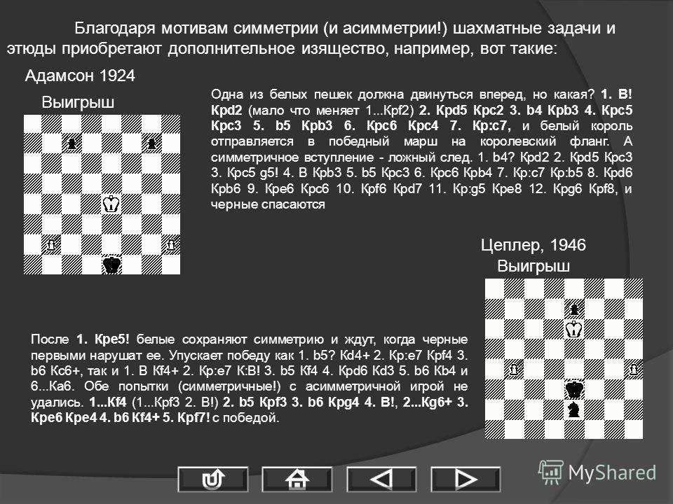 Благодаря мотивам симметрии (и асимметрии!) шахматные задачи и этюды приобретают дополнительное изящество, например, вот такие: Адамсон 1924 Цеплер, 1946 Выигрыш Одна из белых пешек должна двинуться вперед, но какая? 1. B! Крd2 (мало что меняет 1...К