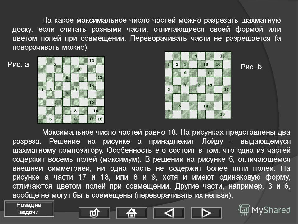 На какое максимальное число частей можно разрезать шахматную доску, если считать разными части, отличающиеся своей формой или цветом полей при совмещении. Переворачивать части не разрешается (а поворачивать можно). Максимальное число частей равно 18.