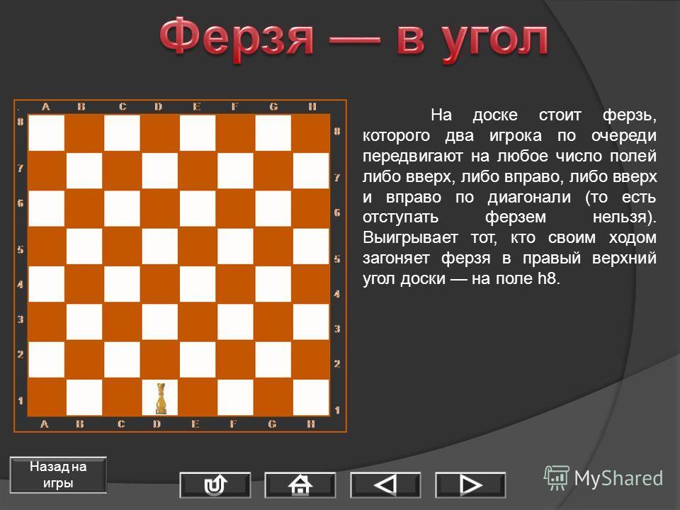 На доске стоит ферзь, которого два игрока по очереди передвигают на любое число полей либо вверх, либо вправо, либо вверх и вправо по диагонали (то есть отступать ферзем нельзя). Выигрывает тот, кто своим ходом загоняет ферзя в правый верхний угол до