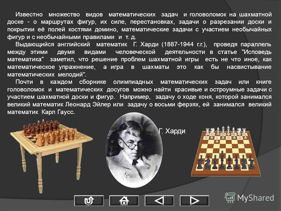 Известно множество видов математических задач и головоломок на шахматной доске - о маршрутах фигур, их силе, перестановках, задачи о разрезании доски и покрытии её полей костями домино, математические задачи с участием необычайных фигур и с необычайн