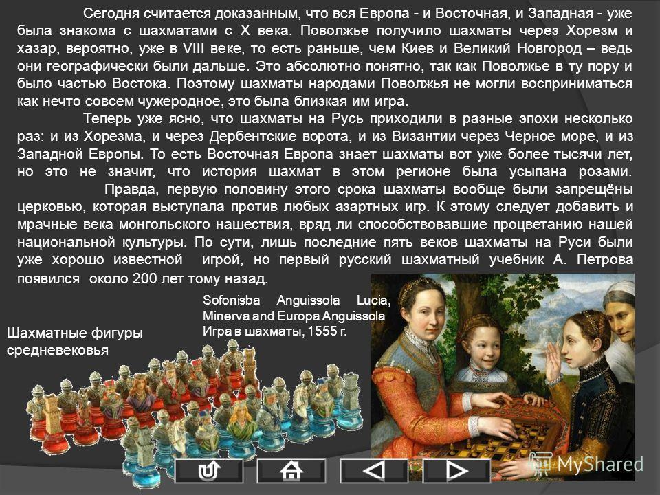 Сегодня считается доказанным, что вся Европа - и Восточная, и Западная - уже была знакома с шахматами с Х века. Поволжье получило шахматы через Хорезм и хазар, вероятно, уже в VIII веке, то есть раньше, чем Киев и Великий Новгород – ведь они географи