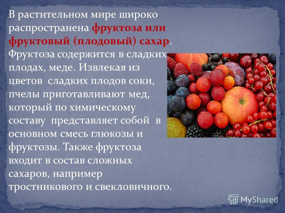 В растительном мире широко распространена фруктоза или фруктовый (плодовый) сахар. Фруктоза содержится в сладких плодах, меде. Извлекая из цветов сладких плодов соки, пчелы приготавливают мед, который по химическому составу представляет собой в основ