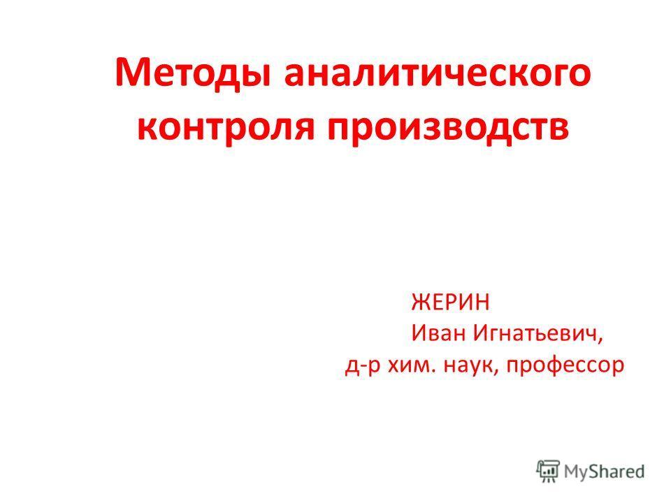 Методы аналитического контроля производств ЖЕРИН Иван Игнатьевич, д-р хим. наук, профессор