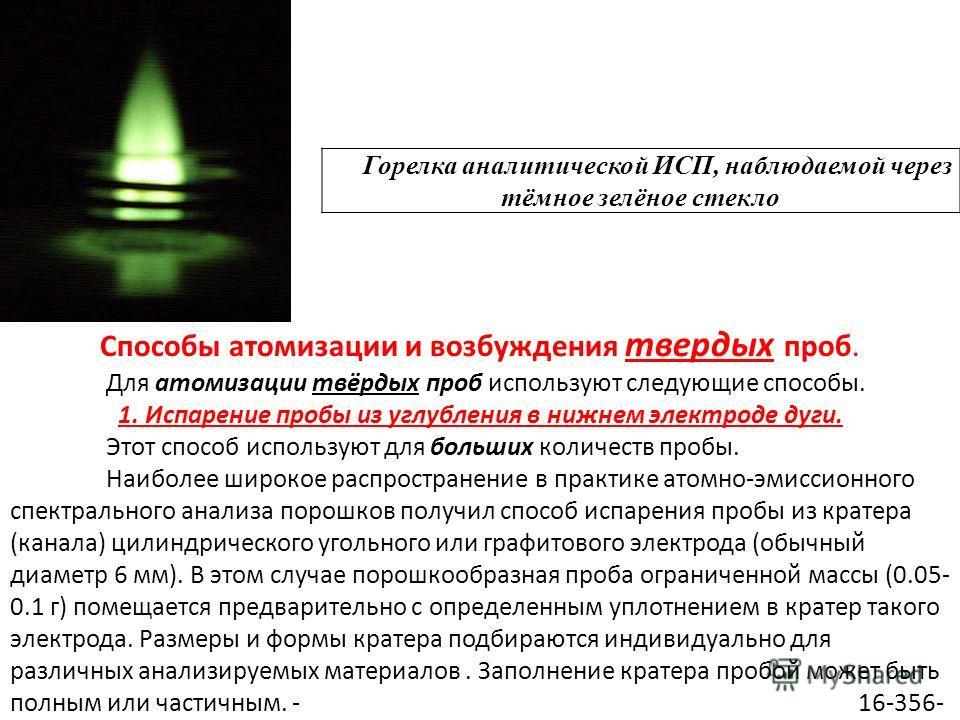 Горелка аналитической ИСП, наблюдаемой через тёмное зелёное стекло Способы атомизации и возбуждения твердых проб. Для атомизации твёрдых проб используют следующие способы. 1. Испарение пробы из углубления в нижнем электроде дуги. Этот способ использу