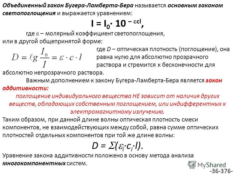 Объединенный закон Бугера-Ламберта-Бера называется основным законом светопоглощения и выражается уравнением: I = I 0 10 – cl, где – молярный коэффициент светопоглощения, или в другой общепринятой форме: где D – оптическая плотность (поглощение), она
