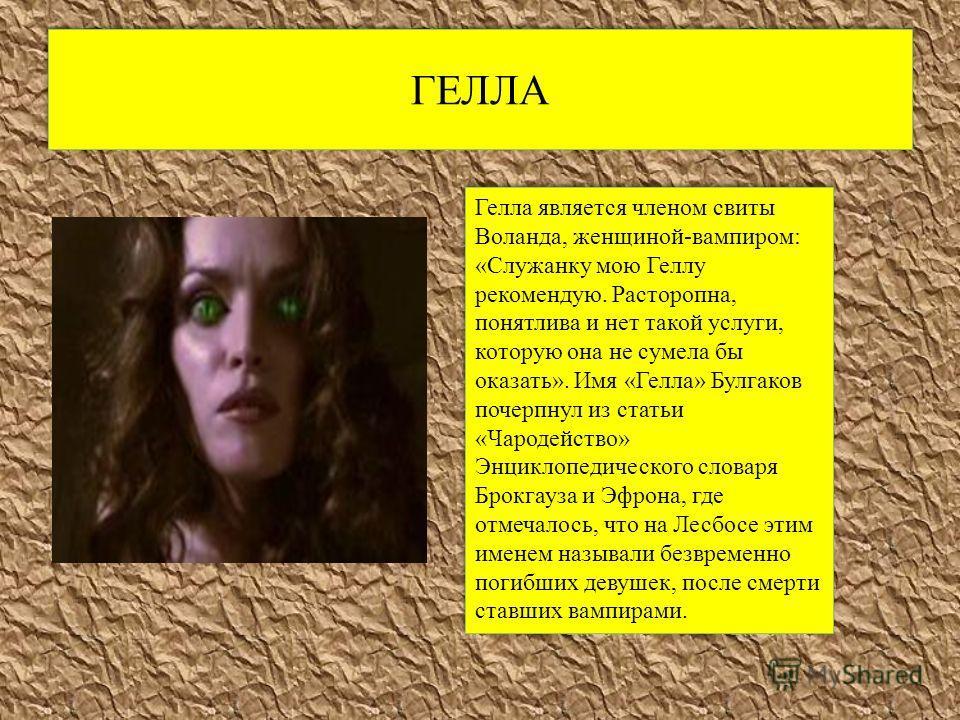 ГЕЛЛА Гелла является членом свиты Воланда, женщиной-вампиром: «Служанку мою Геллу рекомендую. Расторопна, понятлива и нет такой услуги, которую она не сумела бы оказать». Имя «Гелла» Булгаков почерпнул из статьи «Чародейство» Энциклопедического слова