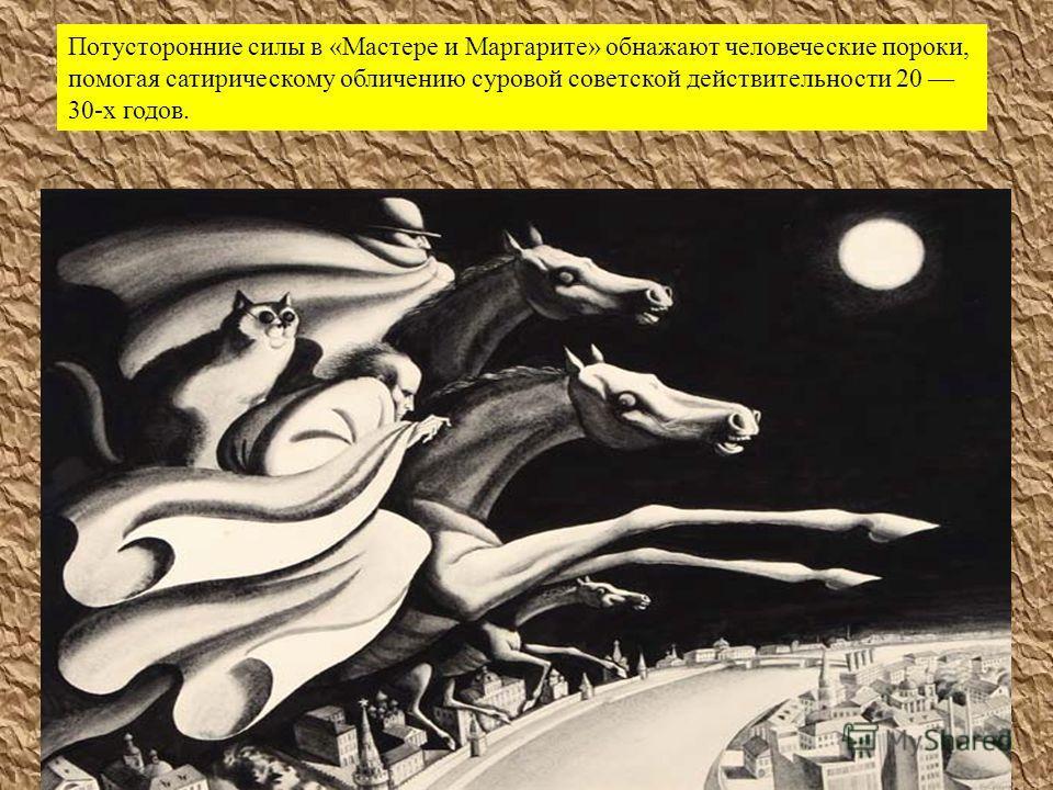 Потусторонние силы в « Мастере и Маргарите » обнажают человеческие пороки, помогая сатирическому обличению суровой советской действительности 20 30- х годов.