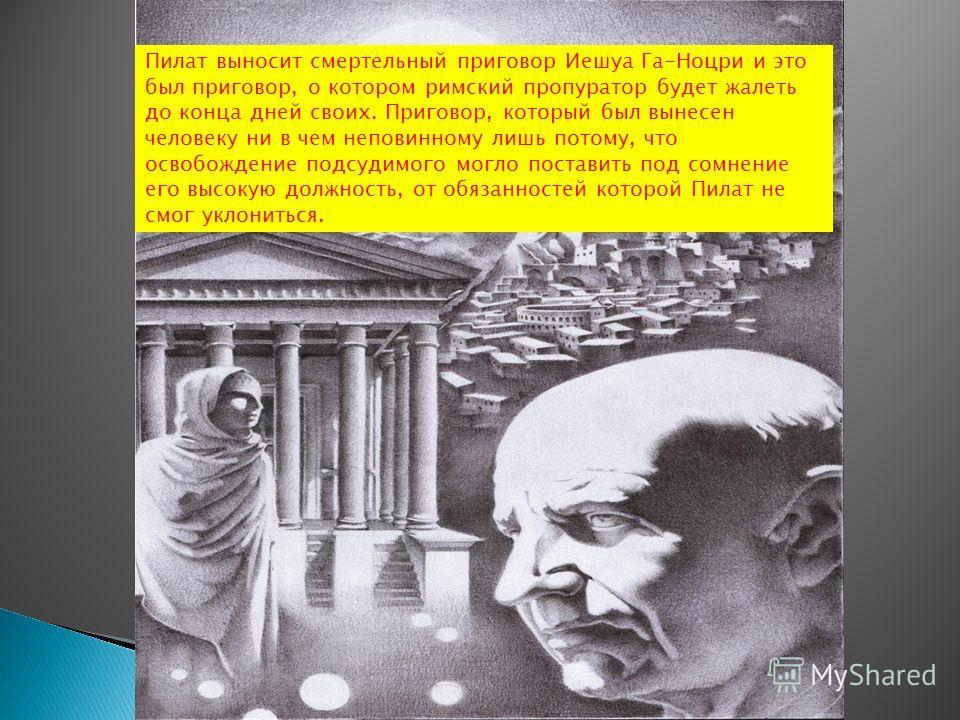 Пилат выносит смертельный приговор Иешуа Га-Ноцри и это был приговор, о котором римский пропуратор будет жалеть до конца дней своих. Приговор, который был вынесен человеку ни в чем неповинному лишь потому, что освобождение подсудимого могло поставить